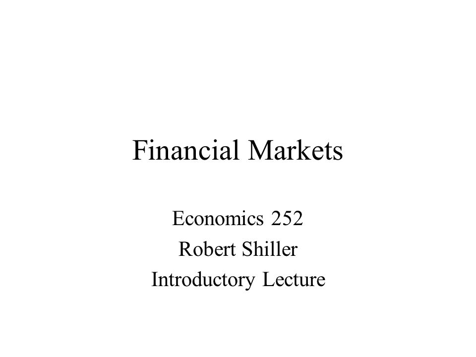Financial Markets Economics 252 Robert Shiller Introductory Lecture