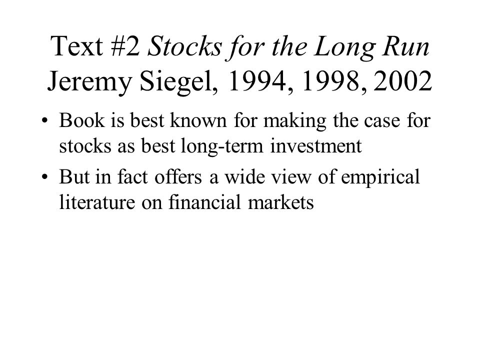 Text #2 Stocks for the Long Run Jeremy Siegel, 1994, 1998, 2002 Book is best known for making the case for stocks as best long-term investment But in fact offers a wide view of empirical literature on financial markets