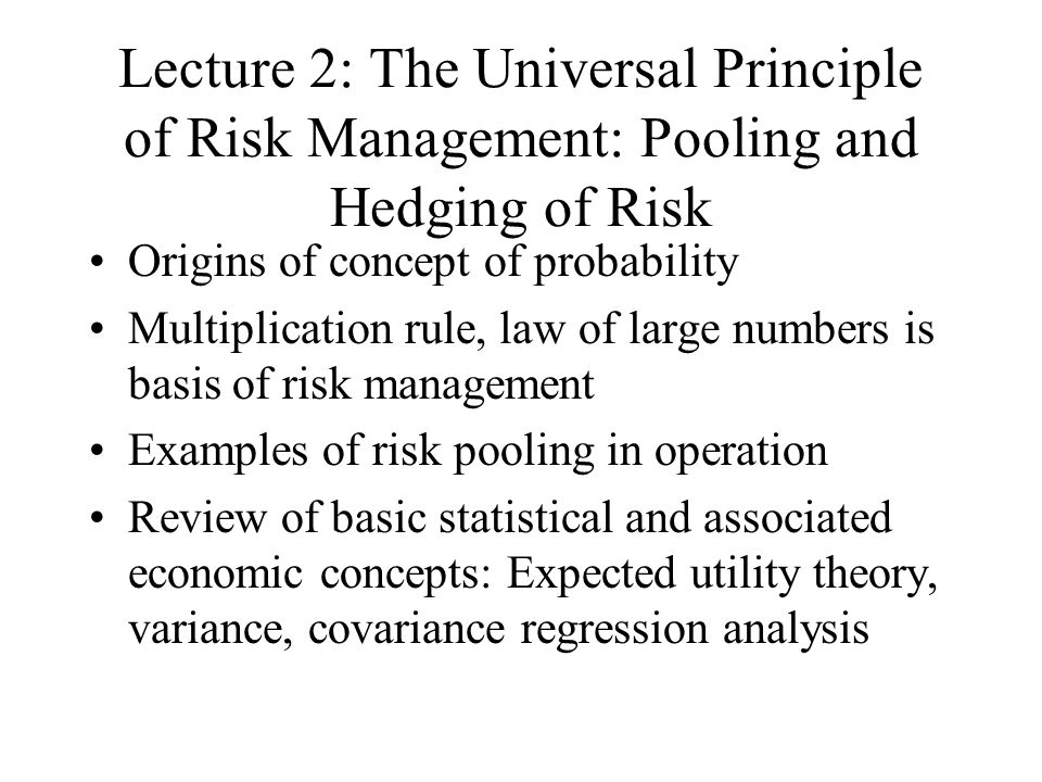 Lecture 2: The Universal Principle of Risk Management: Pooling and Hedging of Risk Origins of concept of probability Multiplication rule, law of large numbers is basis of risk management Examples of risk pooling in operation Review of basic statistical and associated economic concepts: Expected utility theory, variance, covariance regression analysis