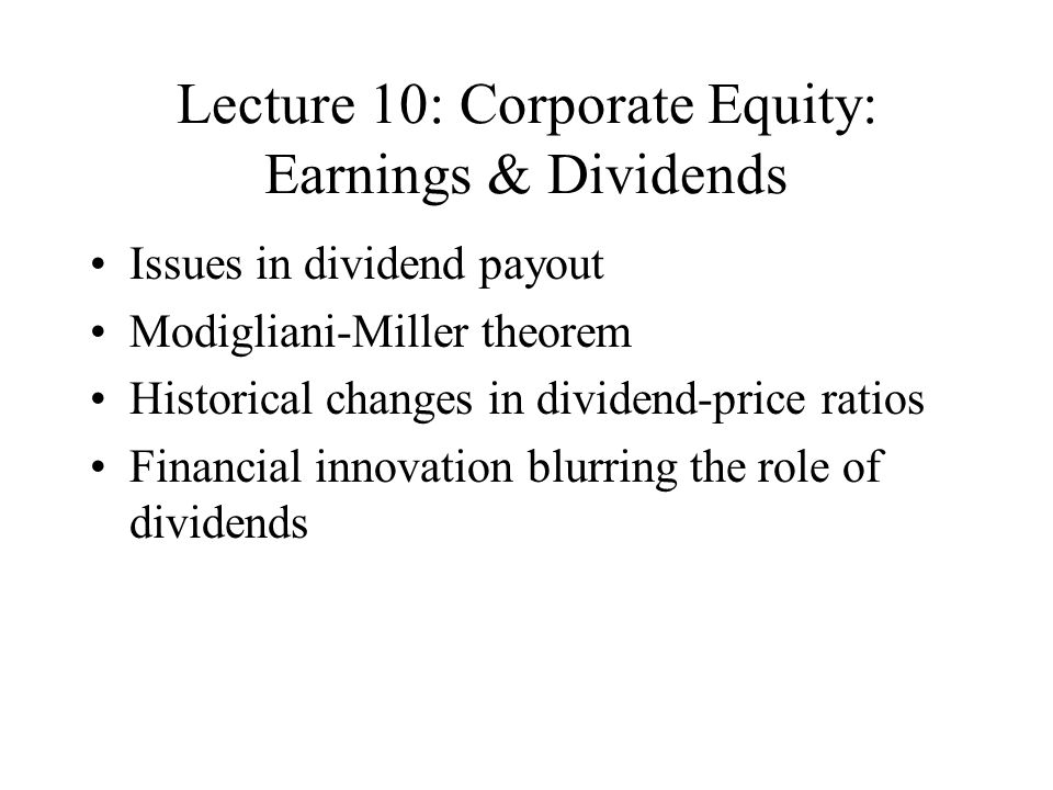 Lecture 10: Corporate Equity: Earnings & Dividends Issues in dividend payout Modigliani-Miller theorem Historical changes in dividend-price ratios Financial innovation blurring the role of dividends