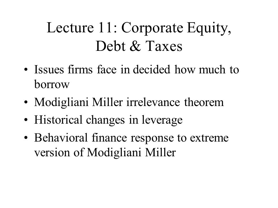 Lecture 11: Corporate Equity, Debt & Taxes Issues firms face in decided how much to borrow Modigliani Miller irrelevance theorem Historical changes in leverage Behavioral finance response to extreme version of Modigliani Miller