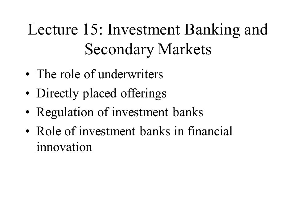 Lecture 15: Investment Banking and Secondary Markets The role of underwriters Directly placed offerings Regulation of investment banks Role of investment banks in financial innovation