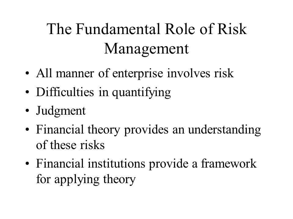The Fundamental Role of Risk Management All manner of enterprise involves risk Difficulties in quantifying Judgment Financial theory provides an understanding of these risks Financial institutions provide a framework for applying theory