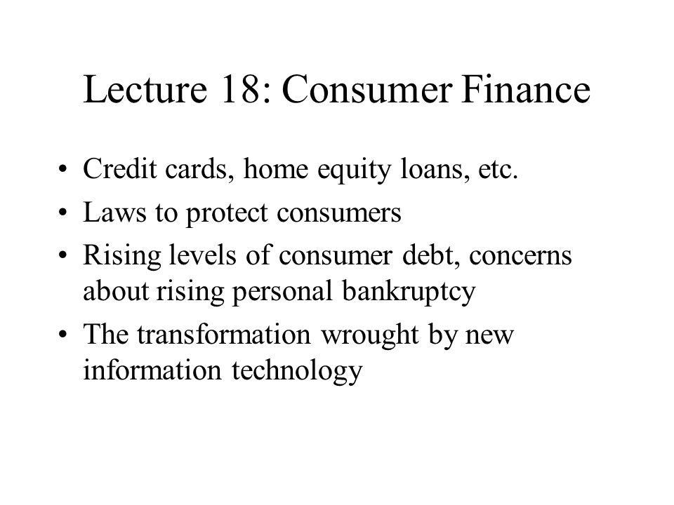 Lecture 18: Consumer Finance Credit cards, home equity loans, etc.