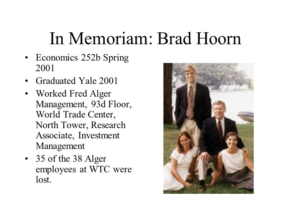 In Memoriam: Brad Hoorn Economics 252b Spring 2001 Graduated Yale 2001 Worked Fred Alger Management, 93d Floor, World Trade Center, North Tower, Research Associate, Investment Management 35 of the 38 Alger employees at WTC were lost.