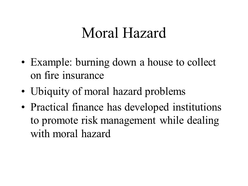 Moral Hazard Example: burning down a house to collect on fire insurance Ubiquity of moral hazard problems Practical finance has developed institutions to promote risk management while dealing with moral hazard