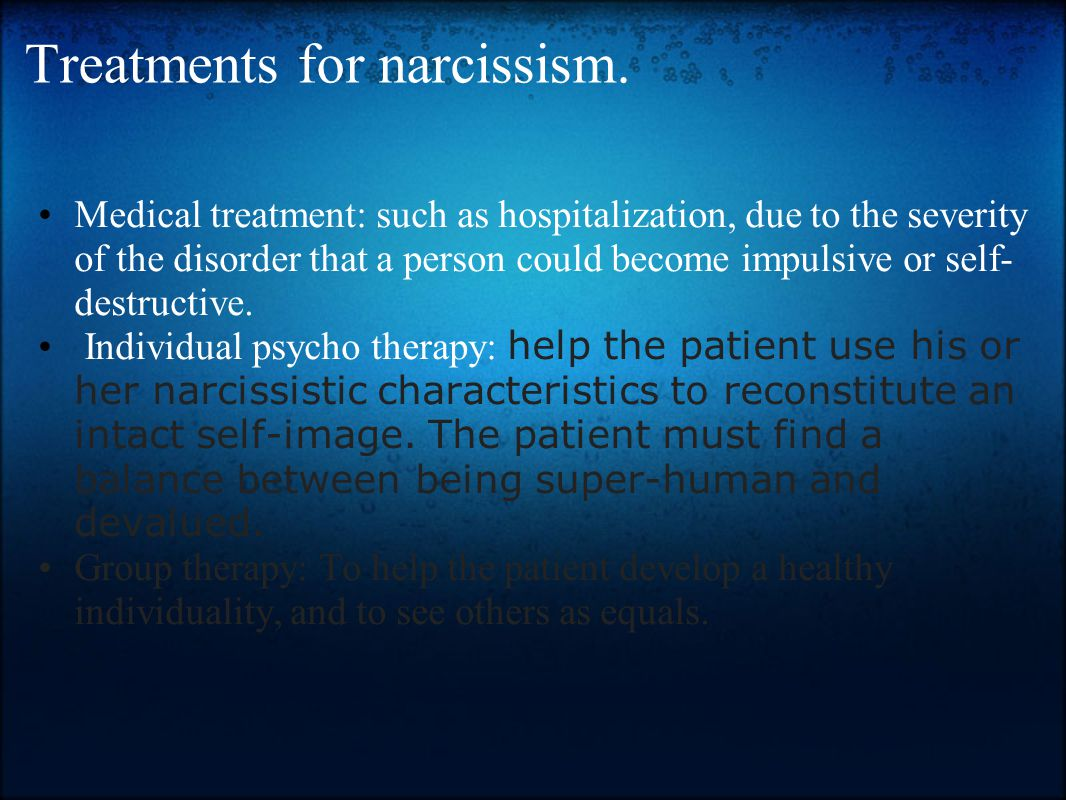 Treatments for narcissism. Medical treatment: such as hospitalization, due to the severity of the disorder that a person could become impulsive or sel