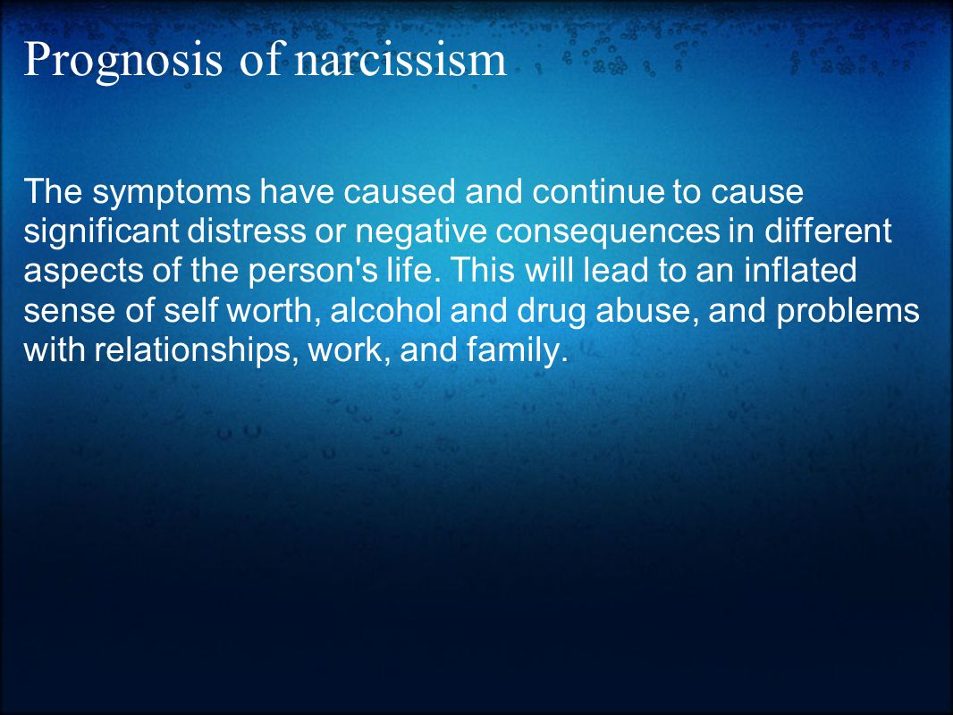 Prognosis of narcissism The symptoms have caused and continue to cause significant distress or negative consequences in different aspects of the perso