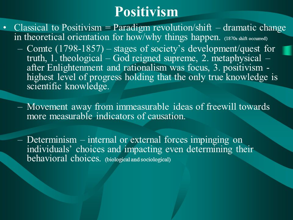 Positivism Classical to Positivism = Paradigm revolution/shift – dramatic change in theoretical orientation for how/why things happen.
