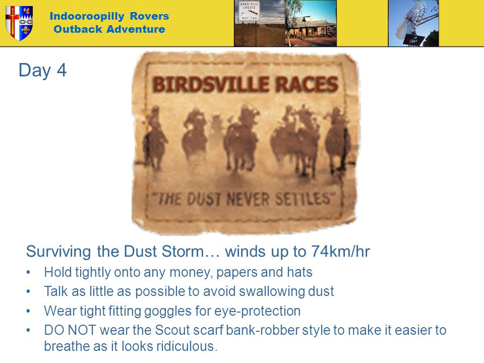 Indooroopilly Rovers Outback Adventure Surviving the Dust Storm… winds up to 74km/hr Hold tightly onto any money, papers and hats Talk as little as possible to avoid swallowing dust Wear tight fitting goggles for eye-protection DO NOT wear the Scout scarf bank-robber style to make it easier to breathe as it looks ridiculous.