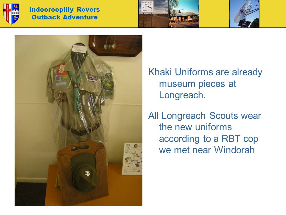 Indooroopilly Rovers Outback Adventure Khaki Uniforms are already museum pieces at Longreach. All Longreach Scouts wear the new uniforms according to