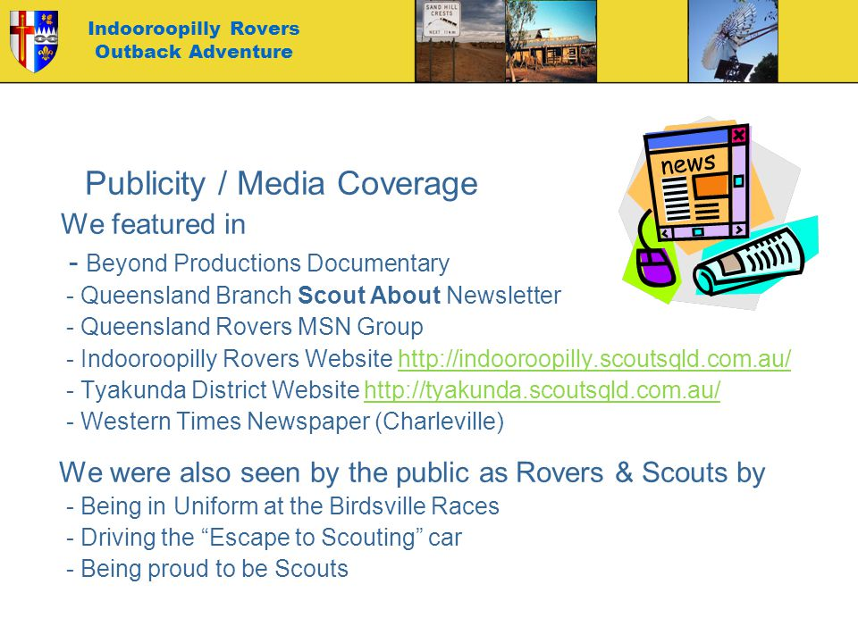 Indooroopilly Rovers Outback Adventure Publicity / Media Coverage We featured in - Beyond Productions Documentary - Queensland Branch Scout About Newsletter - Queensland Rovers MSN Group - Indooroopilly Rovers Website http://indooroopilly.scoutsqld.com.au/http://indooroopilly.scoutsqld.com.au/ - Tyakunda District Website http://tyakunda.scoutsqld.com.au/http://tyakunda.scoutsqld.com.au/ - Western Times Newspaper (Charleville) We were also seen by the public as Rovers & Scouts by - Being in Uniform at the Birdsville Races - Driving the Escape to Scouting car - Being proud to be Scouts