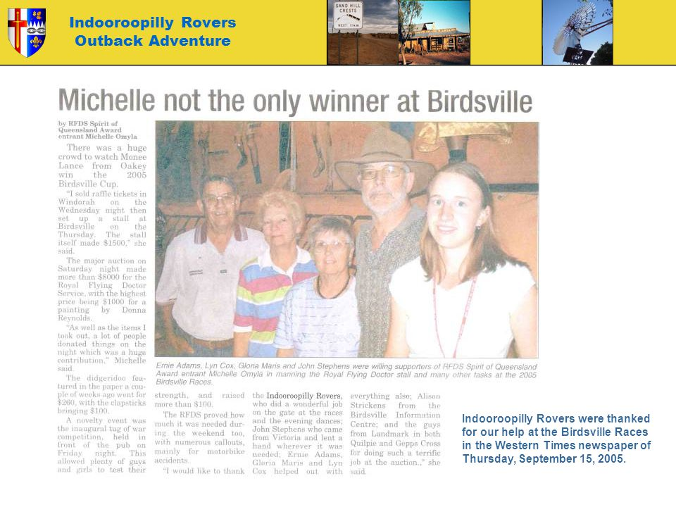 Indooroopilly Rovers Outback Adventure Indooroopilly Rovers were thanked for our help at the Birdsville Races in the Western Times newspaper of Thursday, September 15, 2005.