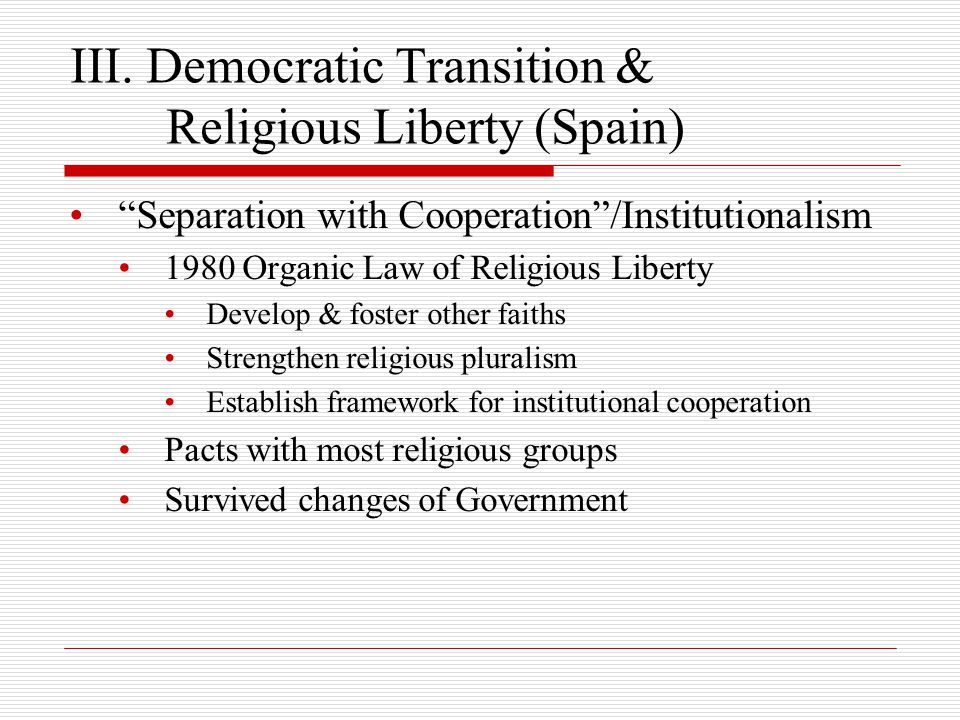 """III. Democratic Transition & Religious Liberty (Spain) """"Separation with Cooperation""""/Institutionalism 1980 Organic Law of Religious Liberty Develop &"""