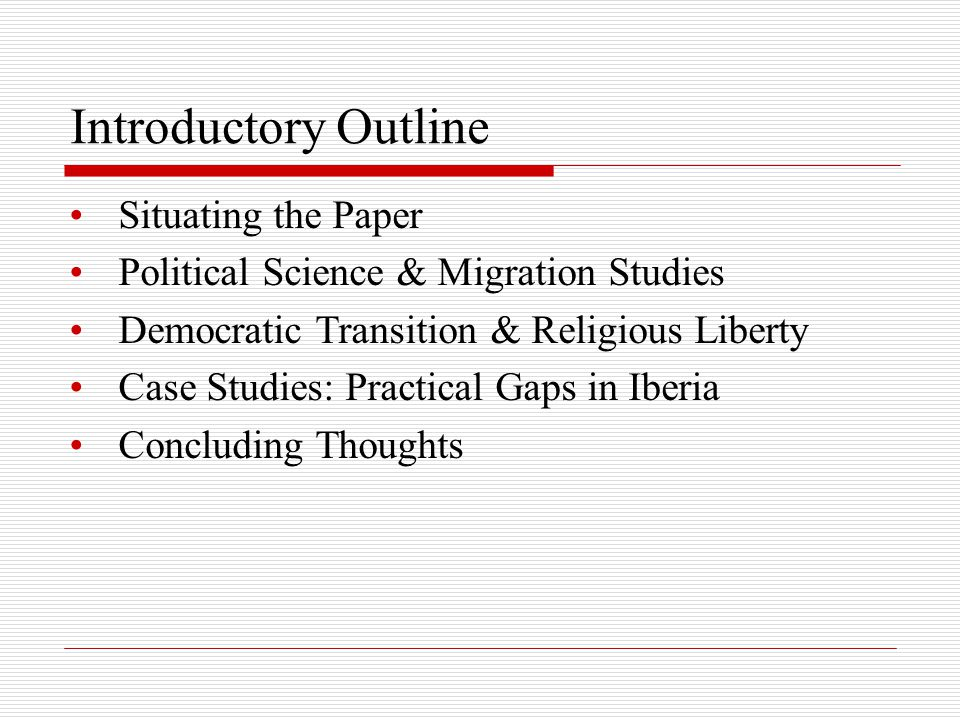 Introductory Outline Situating the Paper Political Science & Migration Studies Democratic Transition & Religious Liberty Case Studies: Practical Gaps in Iberia Concluding Thoughts