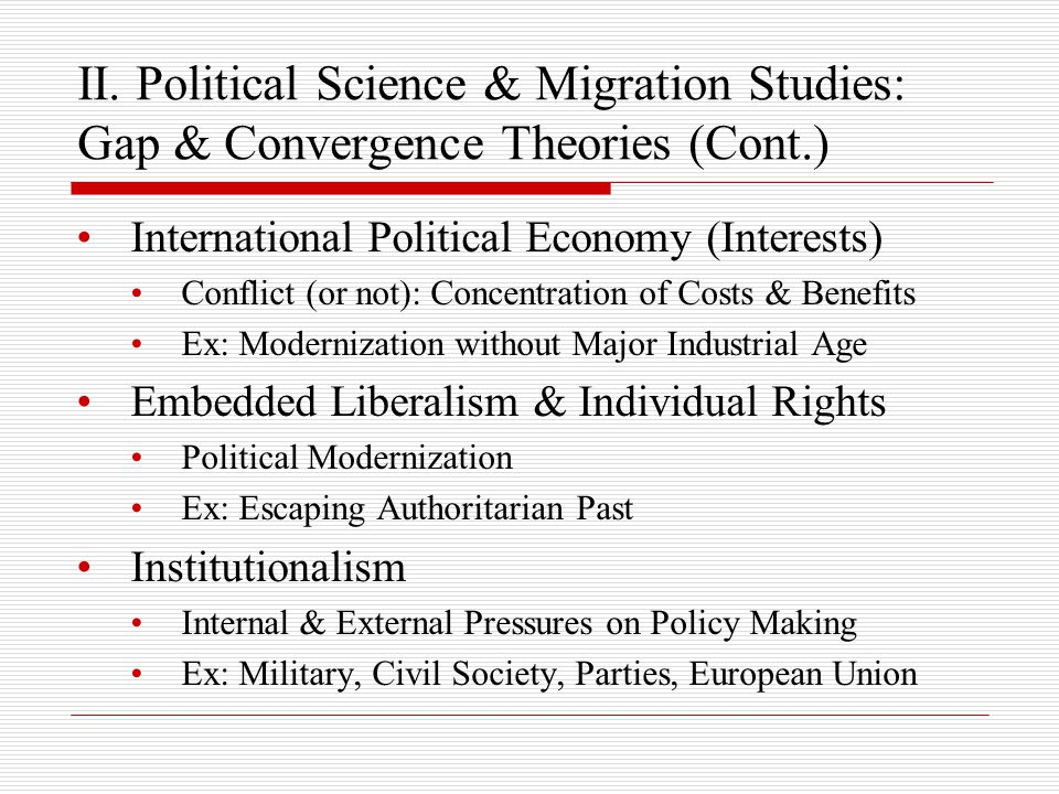 II. Political Science & Migration Studies: Gap & Convergence Theories (Cont.) International Political Economy (Interests) Conflict (or not): Concentra