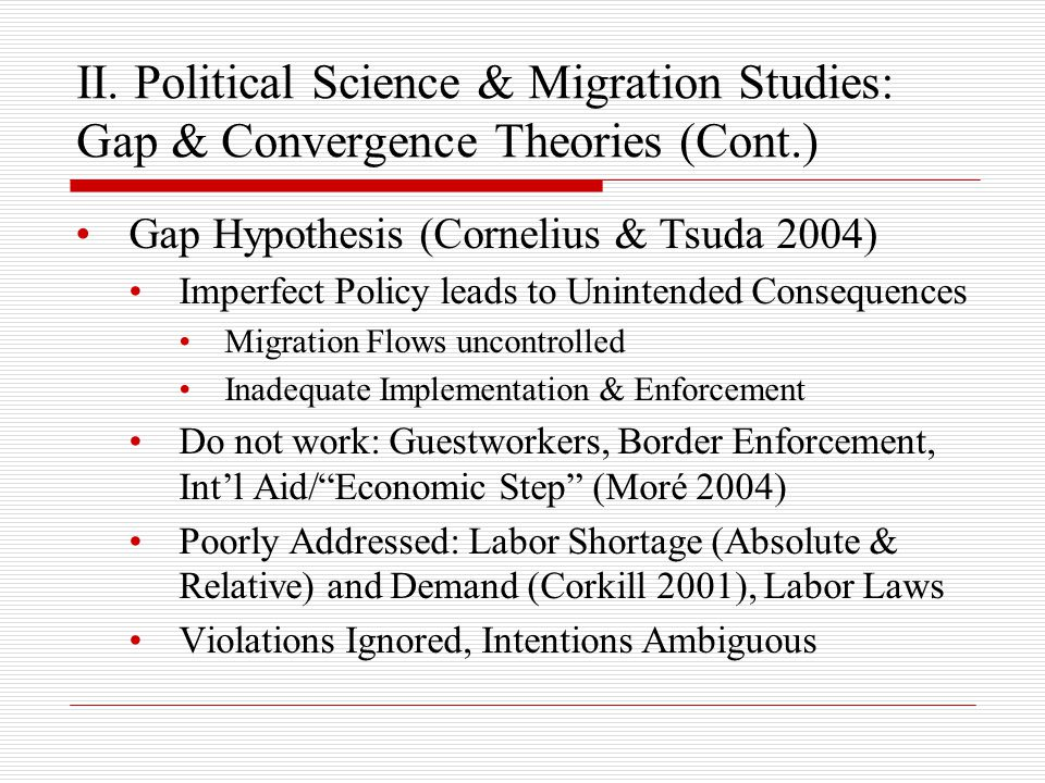 II. Political Science & Migration Studies: Gap & Convergence Theories (Cont.) Gap Hypothesis (Cornelius & Tsuda 2004) Imperfect Policy leads to Uninte