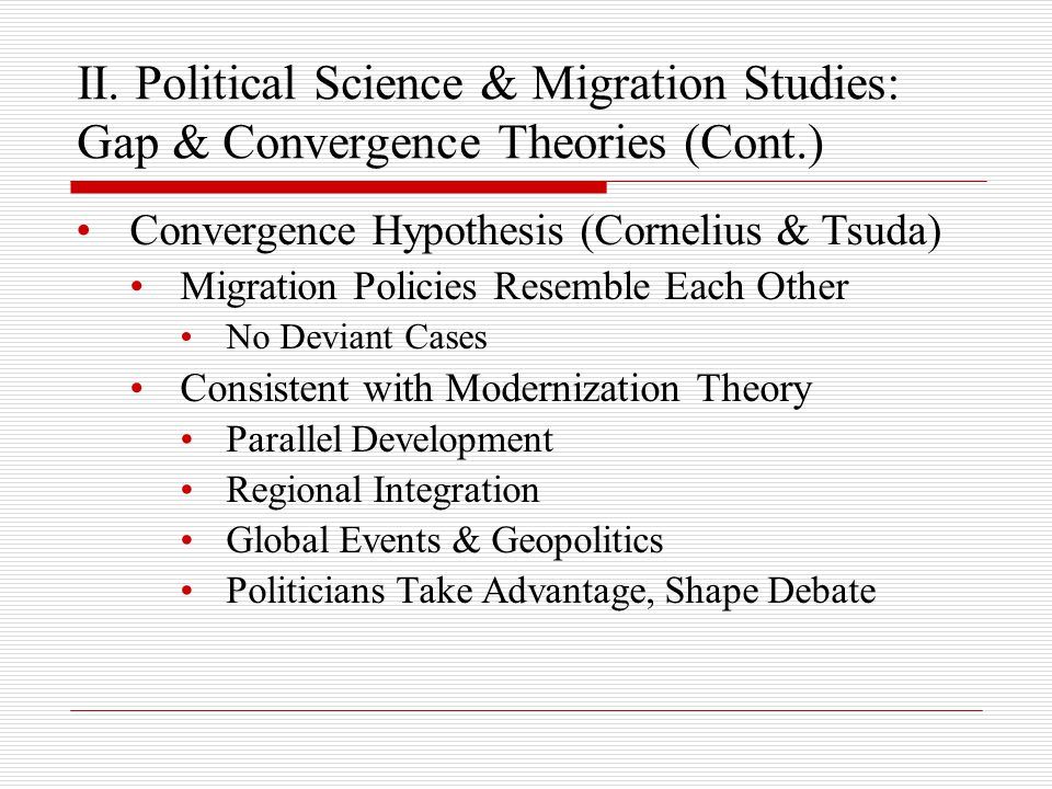 II. Political Science & Migration Studies: Gap & Convergence Theories (Cont.) Convergence Hypothesis (Cornelius & Tsuda) Migration Policies Resemble E