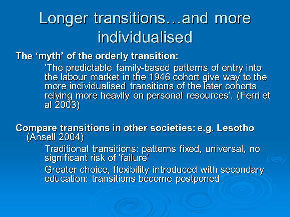 Longer transitions…and more individualised The 'myth' of the orderly transition: 'The predictable family-based patterns of entry into the labour market in the 1946 cohort give way to the more individualised transitions of the later cohorts relying more heavily on personal resources'.