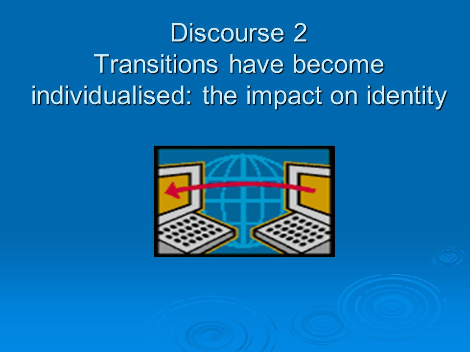 Discourse 2 Transitions have become individualised: the impact on identity