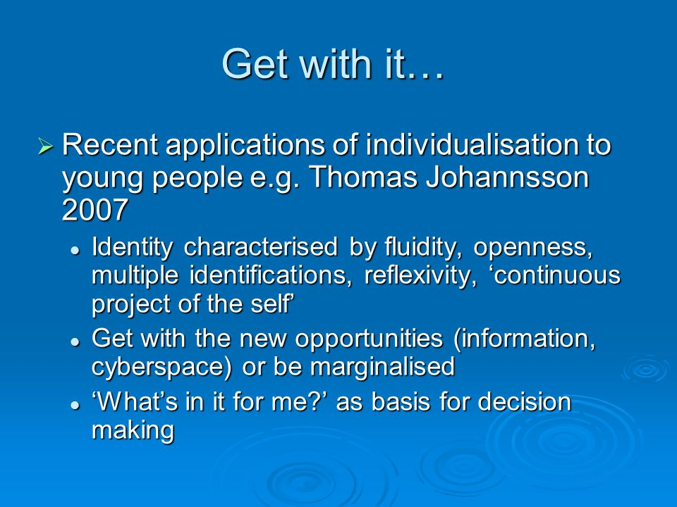 Get with it…  Recent applications of individualisation to young people e.g.