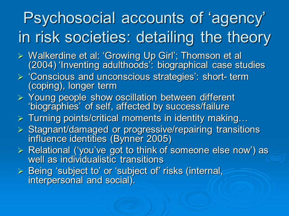 Psychosocial accounts of 'agency' in risk societies: detailing the theory  Walkerdine et al: 'Growing Up Girl'; Thomson et al (2004) 'Inventing adulthoods': biographical case studies  'Conscious and unconscious strategies': short- term (coping), longer term  Young people show oscillation between different 'biographies' of self, affected by success/failure  Turning points/critical moments in identity making…  Stagnant/damaged or progressive/repairing transitions influence identities (Bynner 2005)  Relational ('you've got to think of someone else now') as well as individualistic transitions  Being 'subject to' or 'subject of' risks (internal, interpersonal and social).