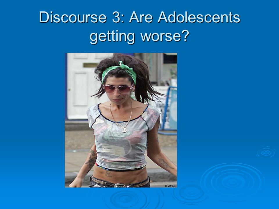 Discourse 3: Are Adolescents getting worse