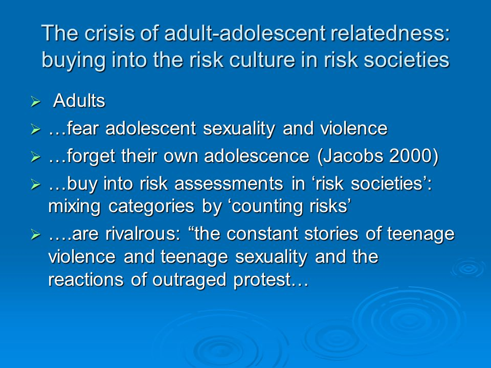 The crisis of adult-adolescent relatedness: buying into the risk culture in risk societies  Adults  …fear adolescent sexuality and violence  …forget their own adolescence (Jacobs 2000)  …buy into risk assessments in 'risk societies': mixing categories by 'counting risks'  ….are rivalrous: the constant stories of teenage violence and teenage sexuality and the reactions of outraged protest…