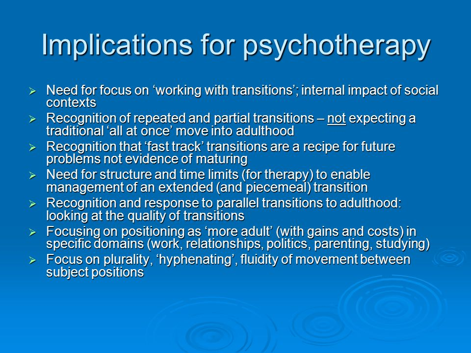 Implications for psychotherapy  Need for focus on 'working with transitions'; internal impact of social contexts  Recognition of repeated and partial transitions – not expecting a traditional 'all at once' move into adulthood  Recognition that 'fast track' transitions are a recipe for future problems not evidence of maturing  Need for structure and time limits (for therapy) to enable management of an extended (and piecemeal) transition  Recognition and response to parallel transitions to adulthood: looking at the quality of transitions  Focusing on positioning as 'more adult' (with gains and costs) in specific domains (work, relationships, politics, parenting, studying)  Focus on plurality, 'hyphenating', fluidity of movement between subject positions