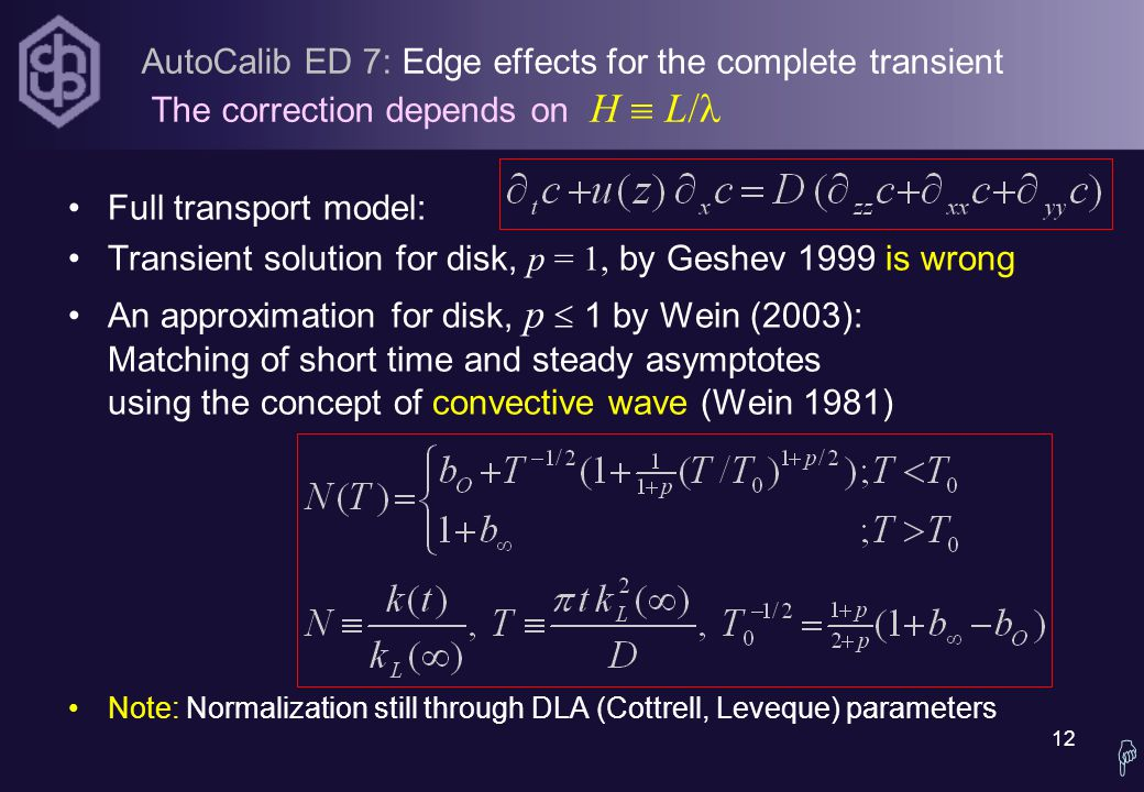 12 AutoCalib ED 7: Edge effects for the complete transient The correction depends on H  L/ Full transport model: Transient solution for disk, p = 1, by Geshev 1999 is wrong An approximation for disk, p  1 by Wein (2003): Matching of short time and steady asymptotes using the concept of convective wave (Wein 1981) Note: Normalization still through DLA (Cottrell, Leveque) parameters 