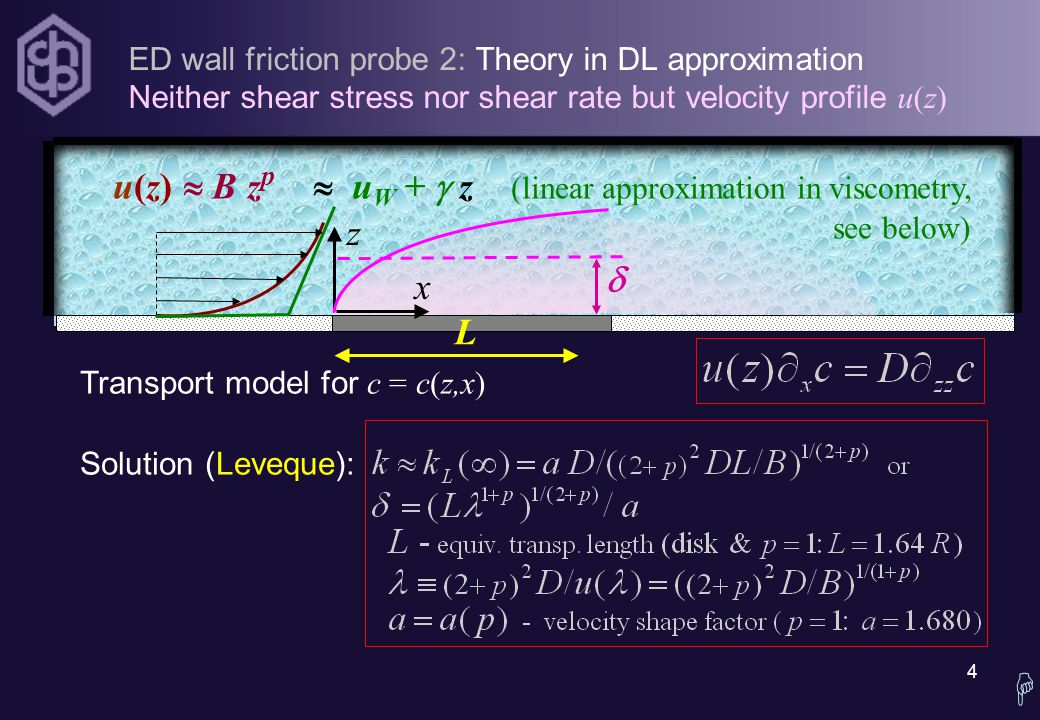 4  ED wall friction probe 2: Theory in DL approximation Neither shear stress nor shear rate but velocity profile u(z) Transport model for c = c(z,x) Solution (Leveque): u(z)  B z p  u W +  z (linear approximation in viscometry, see below) z x  L