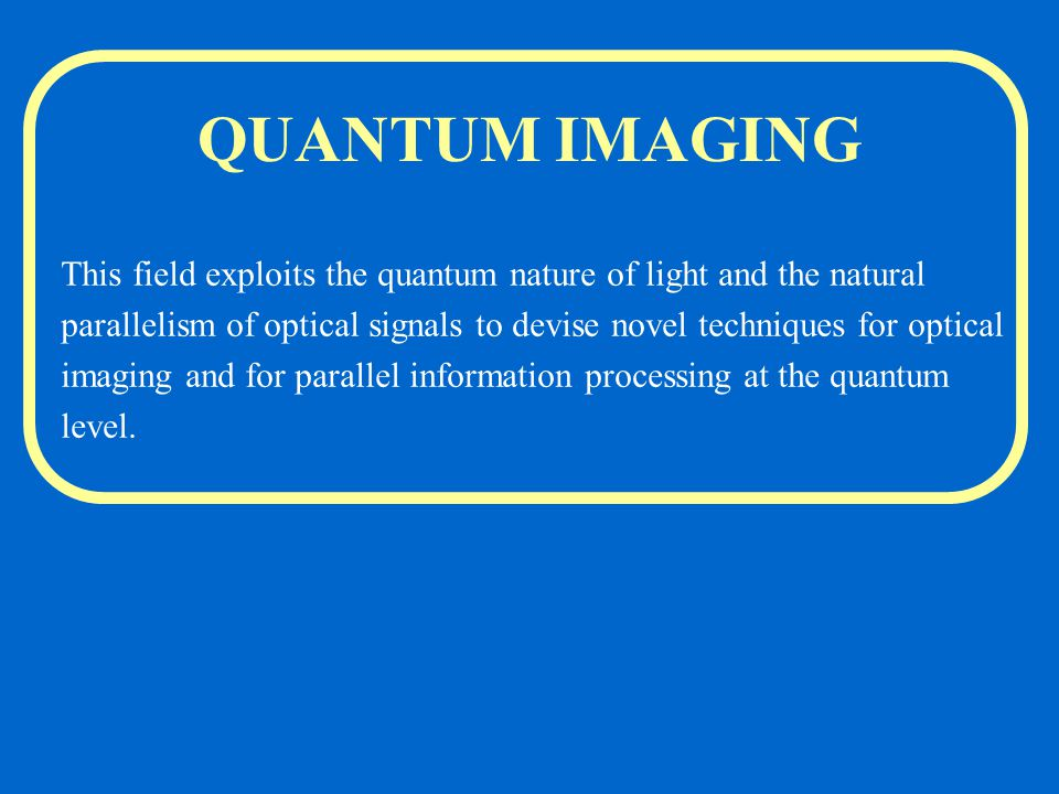 QUANTUM IMAGING This field exploits the quantum nature of light and the natural parallelism of optical signals to devise novel techniques for optical