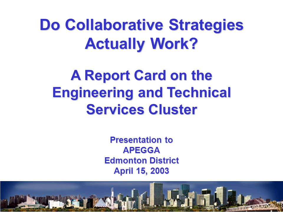 Do Collaborative Strategies Actually Work? A Report Card on the Engineering and Technical Services Cluster Presentation to APEGGA Edmonton District Ap