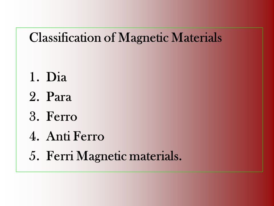 Classification of Magnetic Materials 1.Dia 2.Para 3.Ferro 4.Anti Ferro 5.Ferri Magnetic materials.