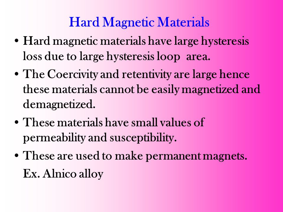 Hard Magnetic Materials Hard magnetic materials have large hysteresis loss due to large hysteresis loop area.