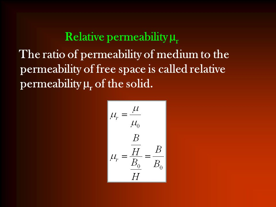 Relative permeability µ r The ratio of permeability of medium to the permeability of free space is called relative permeability µ r of the solid.