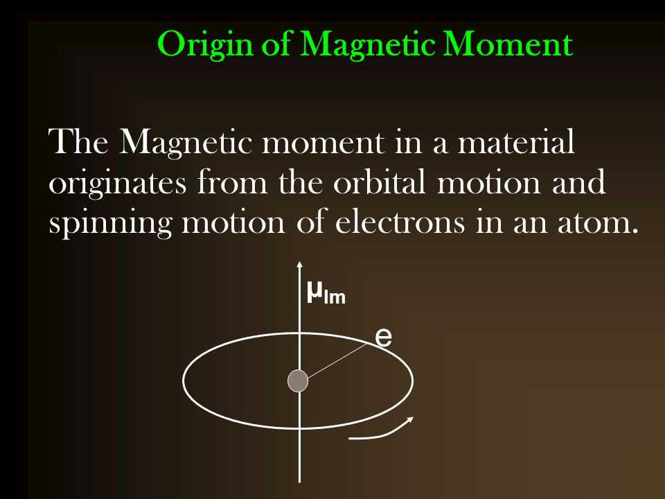 Origin of Magnetic Moment The Magnetic moment in a material originates from the orbital motion and spinning motion of electrons in an atom. e µ lm