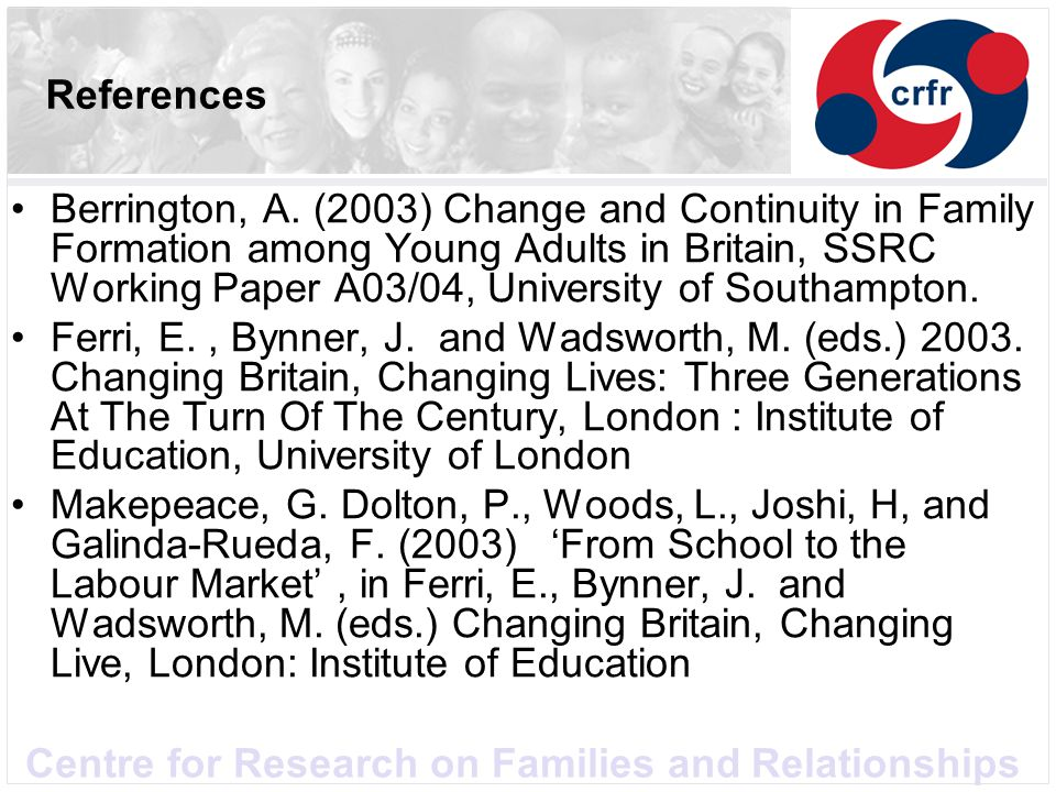 Centre for Research on Families and Relationships References Berrington, A. (2003) Change and Continuity in Family Formation among Young Adults in Bri