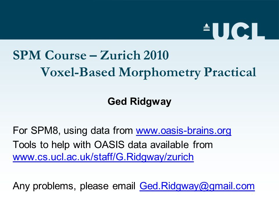 SPM Course – Zurich 2010 Voxel-Based Morphometry Practical Ged Ridgway For SPM8, using data from www.oasis-brains.orgwww.oasis-brains.org Tools to help with OASIS data available from www.cs.ucl.ac.uk/staff/G.Ridgway/zurich www.cs.ucl.ac.uk/staff/G.Ridgway/zurich Any problems, please email Ged.Ridgway@gmail.comGed.Ridgway@gmail.com