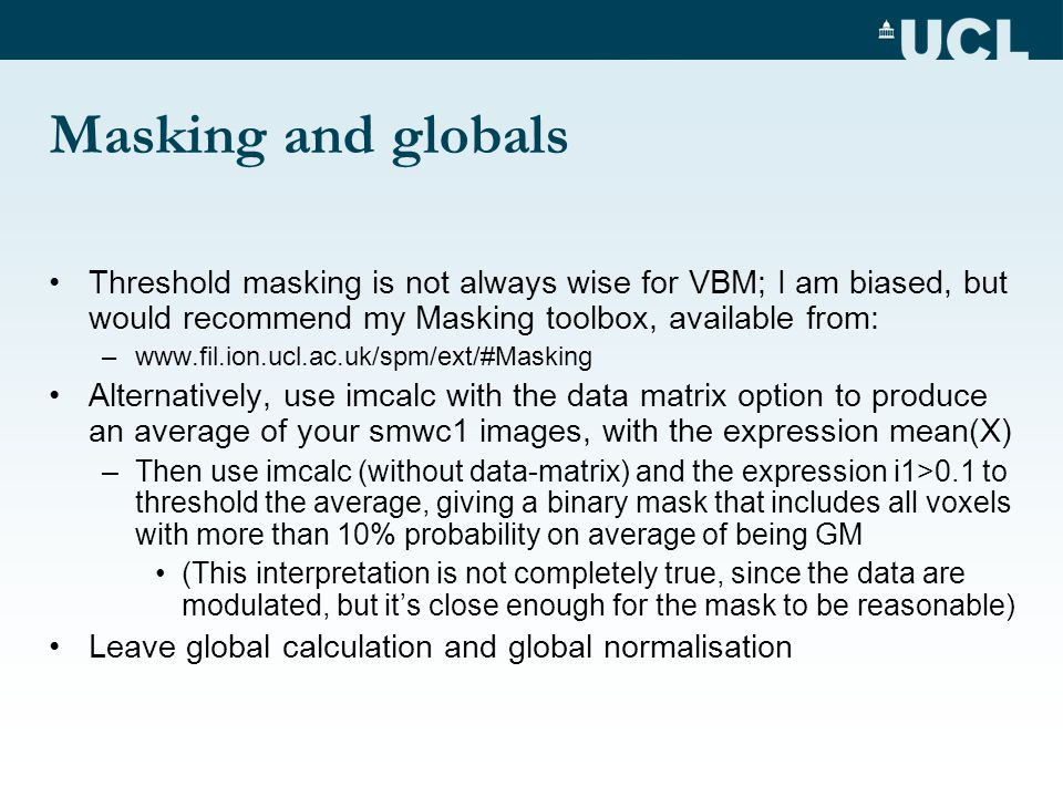 Masking and globals Threshold masking is not always wise for VBM; I am biased, but would recommend my Masking toolbox, available from: –www.fil.ion.uc
