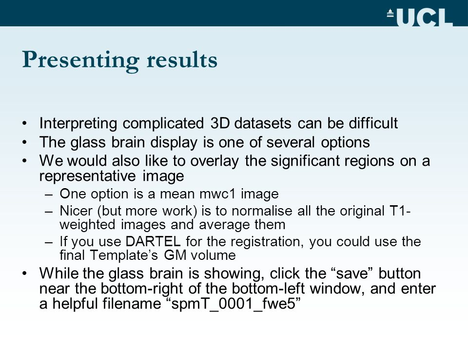 Presenting results Interpreting complicated 3D datasets can be difficult The glass brain display is one of several options We would also like to overl