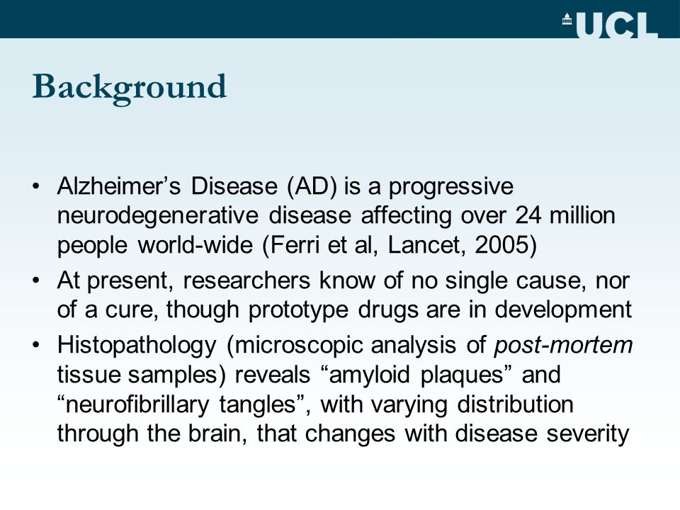 Background Alzheimer's Disease (AD) is a progressive neurodegenerative disease affecting over 24 million people world-wide (Ferri et al, Lancet, 2005) At present, researchers know of no single cause, nor of a cure, though prototype drugs are in development Histopathology (microscopic analysis of post-mortem tissue samples) reveals amyloid plaques and neurofibrillary tangles , with varying distribution through the brain, that changes with disease severity
