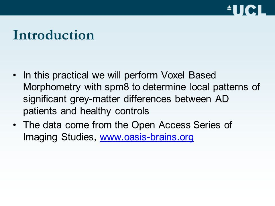 Introduction In this practical we will perform Voxel Based Morphometry with spm8 to determine local patterns of significant grey-matter differences between AD patients and healthy controls The data come from the Open Access Series of Imaging Studies, www.oasis-brains.orgwww.oasis-brains.org