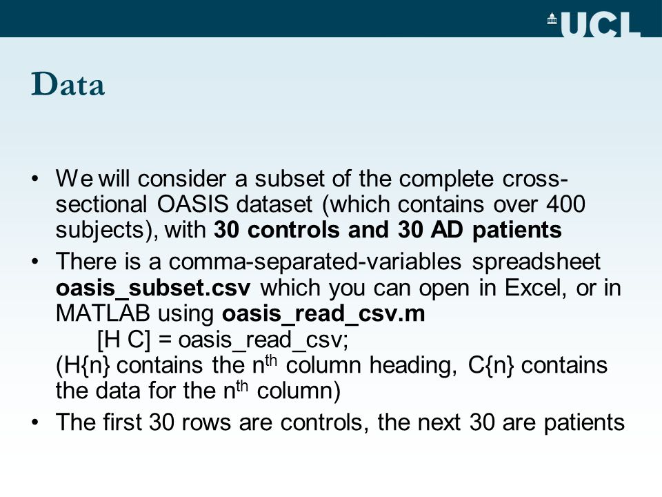 Data We will consider a subset of the complete cross- sectional OASIS dataset (which contains over 400 subjects), with 30 controls and 30 AD patients There is a comma-separated-variables spreadsheet oasis_subset.csv which you can open in Excel, or in MATLAB using oasis_read_csv.m [H C] = oasis_read_csv; (H{n} contains the n th column heading, C{n} contains the data for the n th column) The first 30 rows are controls, the next 30 are patients