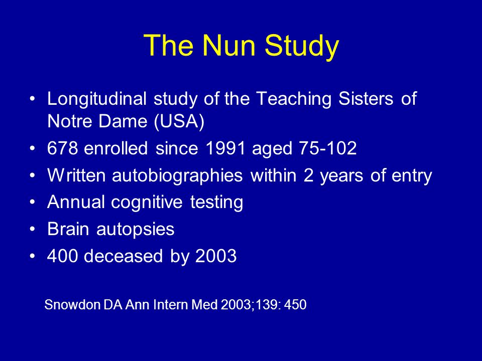The Nun Study Longitudinal study of the Teaching Sisters of Notre Dame (USA) 678 enrolled since 1991 aged 75-102 Written autobiographies within 2 years of entry Annual cognitive testing Brain autopsies 400 deceased by 2003 Snowdon DA Ann Intern Med 2003;139: 450
