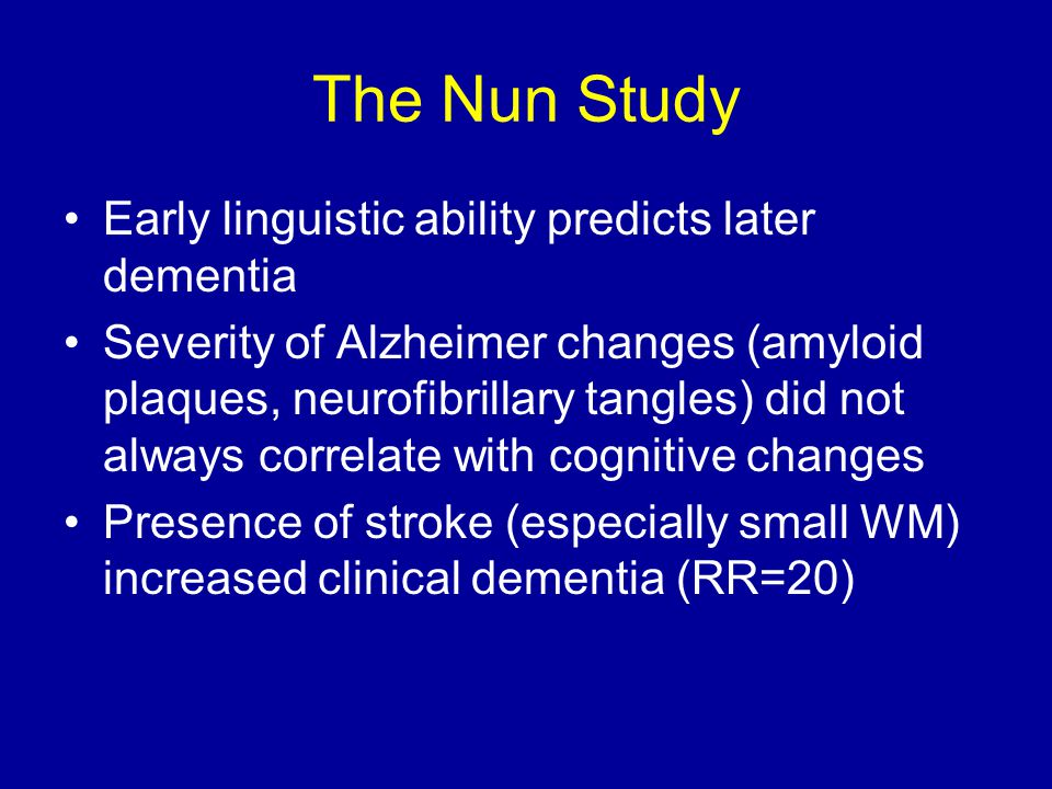 The Nun Study Early linguistic ability predicts later dementia Severity of Alzheimer changes (amyloid plaques, neurofibrillary tangles) did not always correlate with cognitive changes Presence of stroke (especially small WM) increased clinical dementia (RR=20)