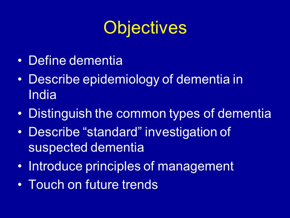 Objectives Define dementia Describe epidemiology of dementia in India Distinguish the common types of dementia Describe standard investigation of suspected dementia Introduce principles of management Touch on future trends