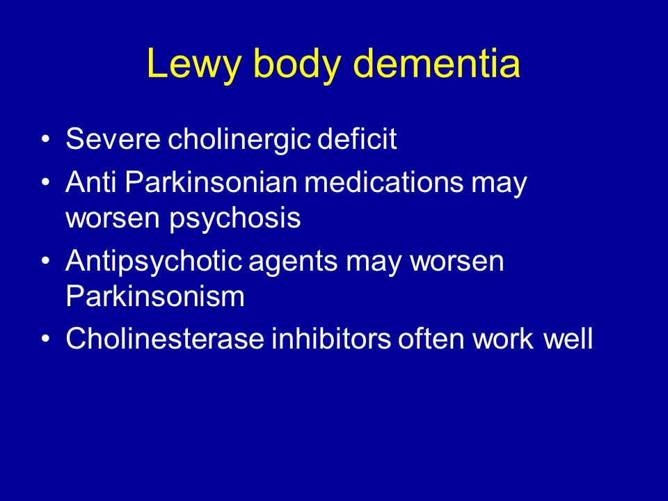 Lewy body dementia Severe cholinergic deficit Anti Parkinsonian medications may worsen psychosis Antipsychotic agents may worsen Parkinsonism Cholinesterase inhibitors often work well