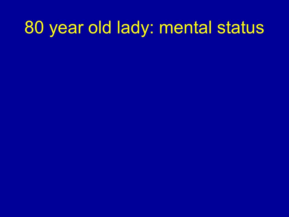 80 year old lady: mental status