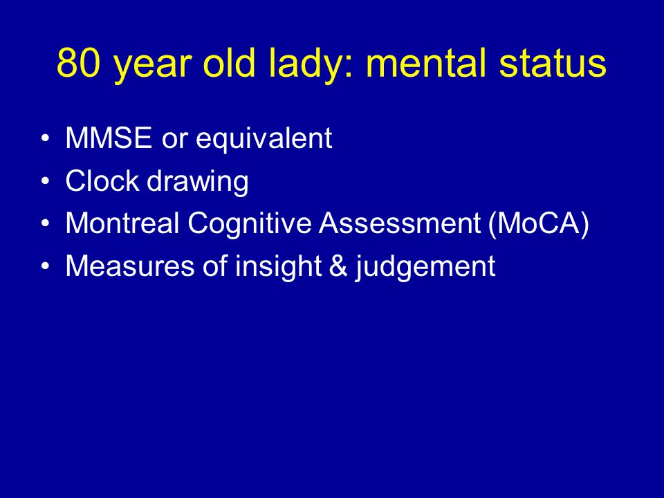 MMSE or equivalent Clock drawing Montreal Cognitive Assessment (MoCA) Measures of insight & judgement